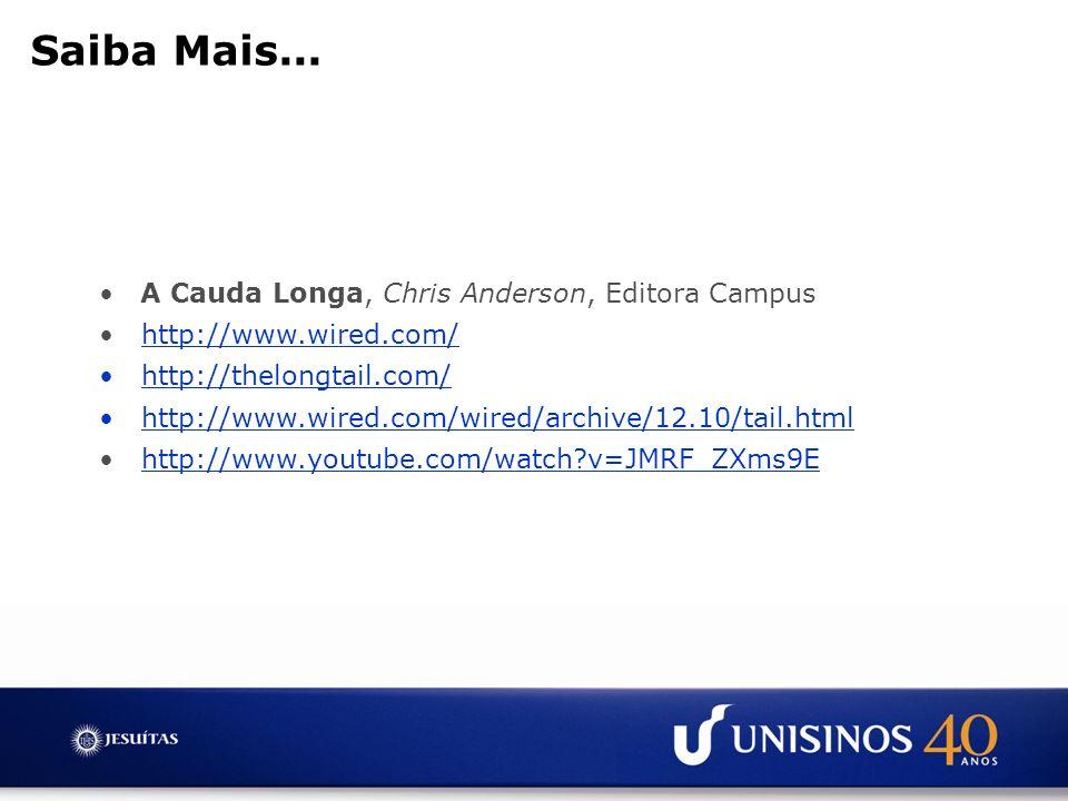 Saiba Mais... A Cauda Longa, Chris Anderson, Editora Campus http://www.wired.com/ http://thelongtail.com/ http://www.wired.com/wired/archive/12.10/tai