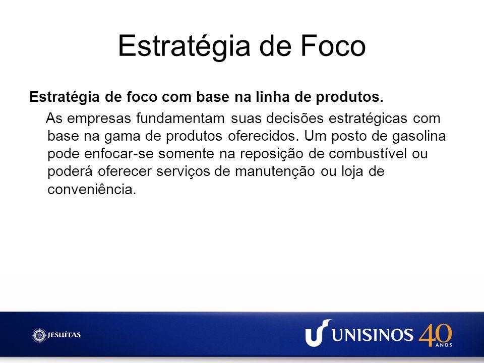 Estratégia de Foco Estratégia de foco com base na linha de produtos. As empresas fundamentam suas decisões estratégicas com base na gama de produtos o