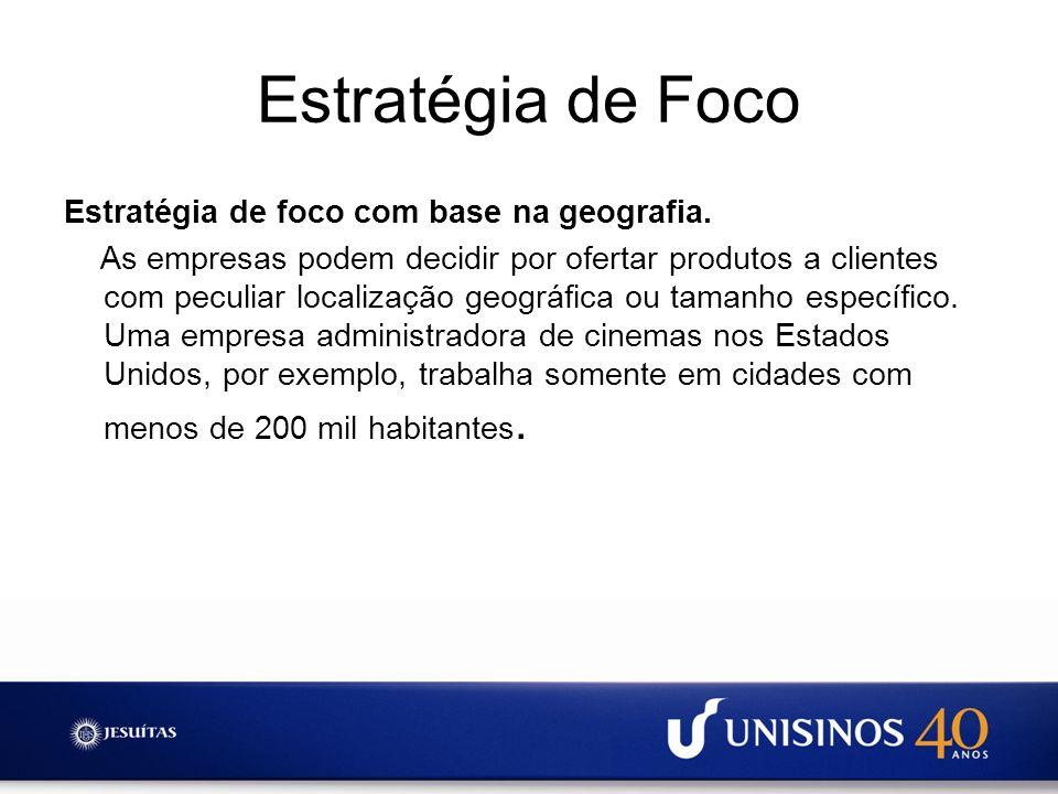 Estratégia de Foco Estratégia de foco com base na geografia. As empresas podem decidir por ofertar produtos a clientes com peculiar localização geográ