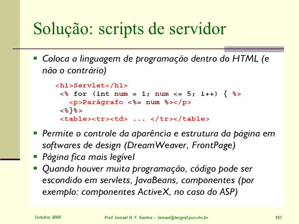Outubro 2008 Prof. Ismael H. F. Santos - ismael@tecgraf.puc-rio.br 103 Solução: scripts de servidor