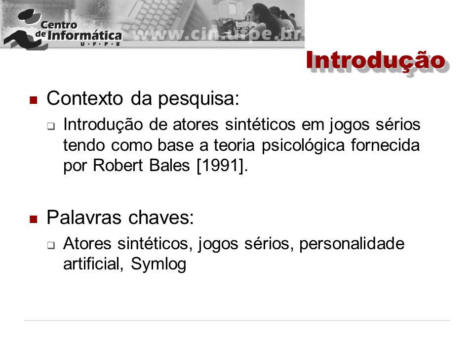 IntroduçãoIntrodução Contexto da pesquisa: Introdução de atores sintéticos em jogos sérios tendo como base a teoria psicológica fornecida por Robert B