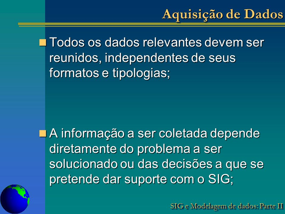 SIG e Modelagem de dados: Parte II Aquisição de Dados Todos os dados relevantes devem ser reunidos, independentes de seus formatos e tipologias; Todos os dados relevantes devem ser reunidos, independentes de seus formatos e tipologias; A informação a ser coletada depende diretamente do problema a ser solucionado ou das decisões a que se pretende dar suporte com o SIG; A informação a ser coletada depende diretamente do problema a ser solucionado ou das decisões a que se pretende dar suporte com o SIG;
