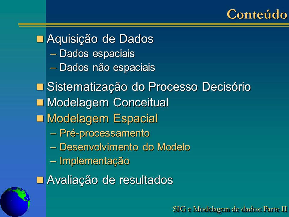 SIG e Modelagem de dados: Parte II Aquisição de Dados Aquisição de Dados –Dados espaciais –Dados não espaciais Sistematização do Processo Decisório Sistematização do Processo Decisório Modelagem Conceitual Modelagem Conceitual Modelagem Espacial Modelagem Espacial –Pré-processamento –Desenvolvimento do Modelo –Implementação Avaliação de resultados Avaliação de resultados ConteúdoConteúdo