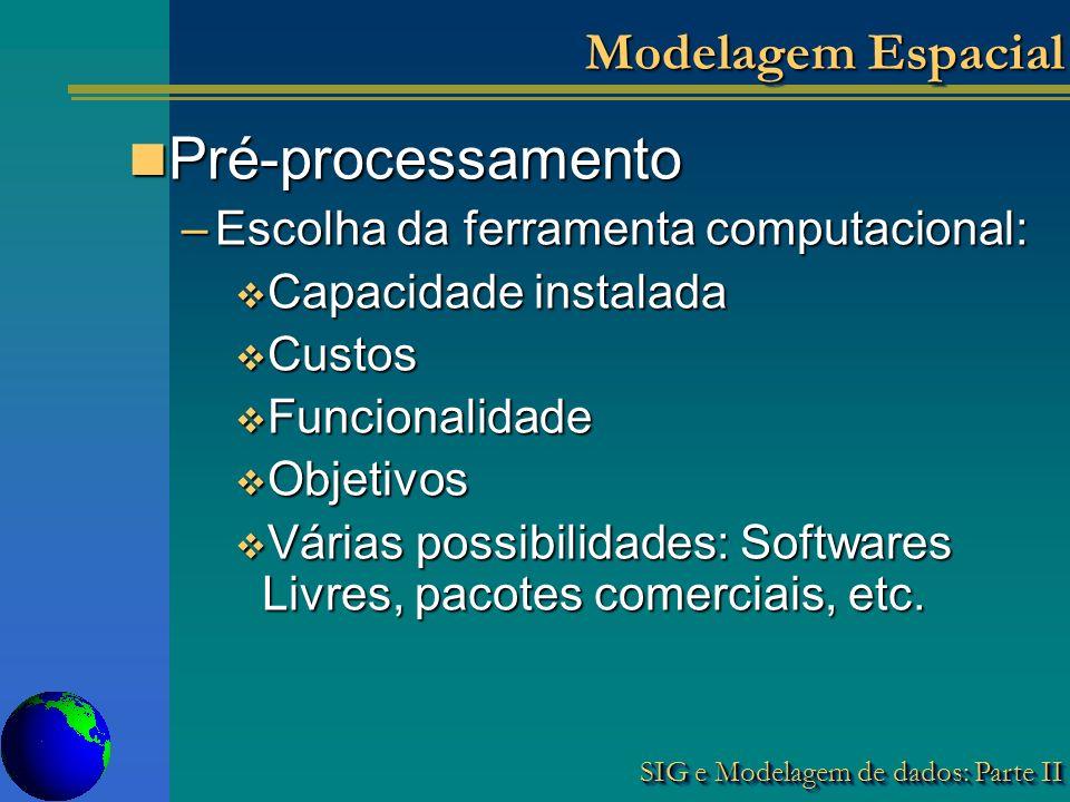 SIG e Modelagem de dados: Parte II Modelagem Espacial Pré-processamento Pré-processamento –Escolha da ferramenta computacional: Capacidade instalada Capacidade instalada Custos Custos Funcionalidade Funcionalidade Objetivos Objetivos Várias possibilidades: Softwares Livres, pacotes comerciais, etc.