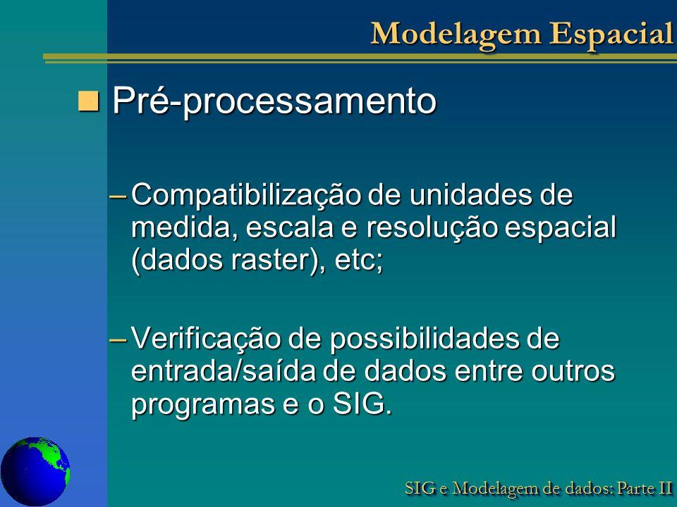 SIG e Modelagem de dados: Parte II Modelagem Espacial Pré-processamento Pré-processamento –Compatibilização de unidades de medida, escala e resolução espacial (dados raster), etc; –Verificação de possibilidades de entrada/saída de dados entre outros programas e o SIG.