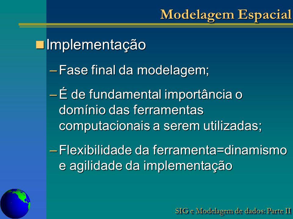 SIG e Modelagem de dados: Parte II Modelagem Espacial Implementação Implementação –Fase final da modelagem; –É de fundamental importância o domínio das ferramentas computacionais a serem utilizadas; –Flexibilidade da ferramenta=dinamismo e agilidade da implementação