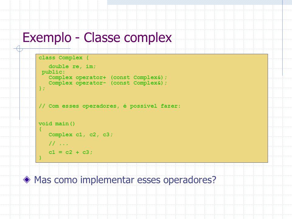 Exemplo - Classe complex class Complex { double re, im; public: Complex operator+ (const Complex&); Complex operator- (const Complex&); }; // Com esses operadores, é possível fazer: void main() { Complex c1, c2, c3; //...