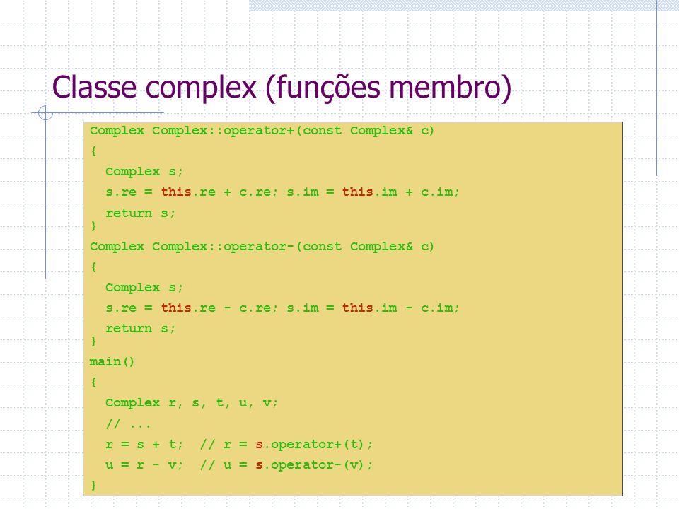 Classe complex (funções globais) Complex Complex::operator-(const Complex& c1, const Complex& c2) { Complex s; s.re = c1.re + c2.re; // ERROR: re e im são private s.im = c1.im + c2.im; return s; } Nesse caso o mais usual é declarar a sobrecarga como friend da classe.