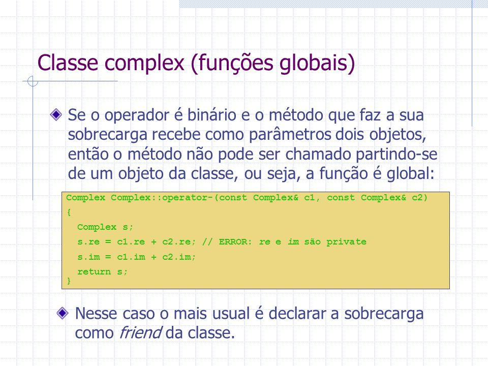 Classe complex (funções globais) Complex Complex::operator-(const Complex& c1, const Complex& c2) { Complex s; s.re = c1.re + c2.re; // ERROR: re e im