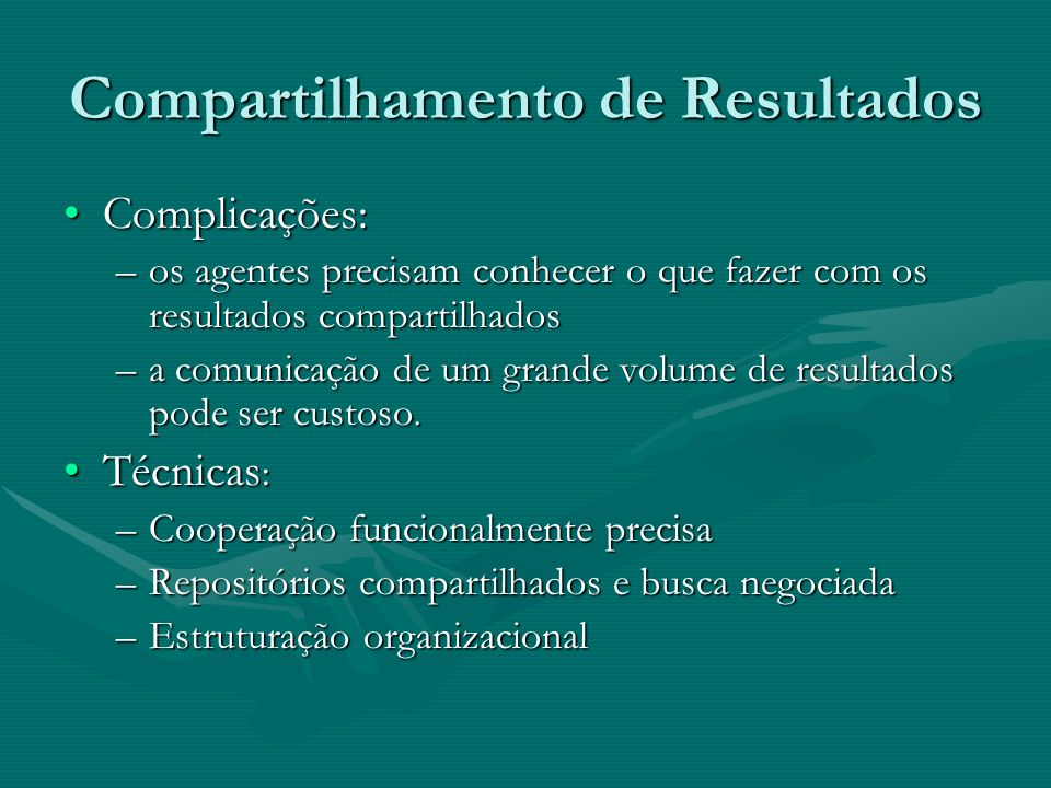 Compartilhamento de Resultados Complicações:Complicações: –os agentes precisam conhecer o que fazer com os resultados compartilhados –a comunicação de