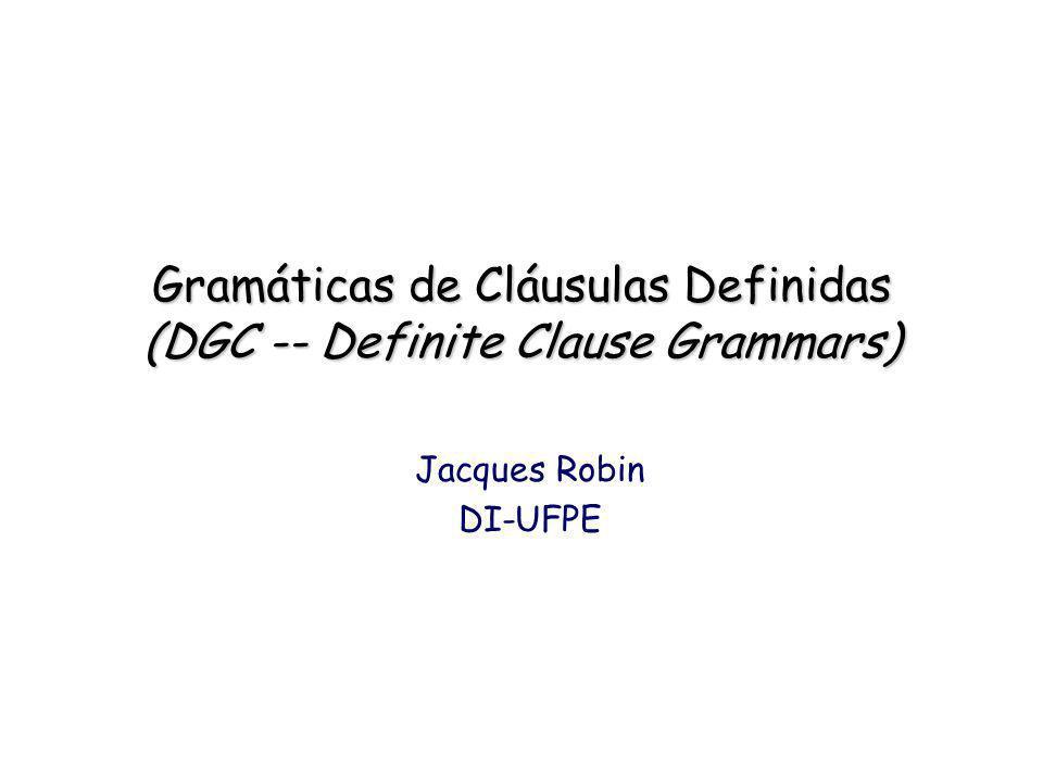 Gramáticas de Cláusulas Definidas (DGC -- Definite Clause Grammars) Jacques Robin DI-UFPE