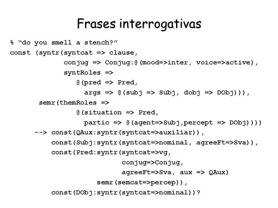 Frases interrogativas % do you smell a stench? const (syntr(syntcat => clause, conjug => Conjug:@(mood=>inter, voice=>active), syntRoles => @(pred =>