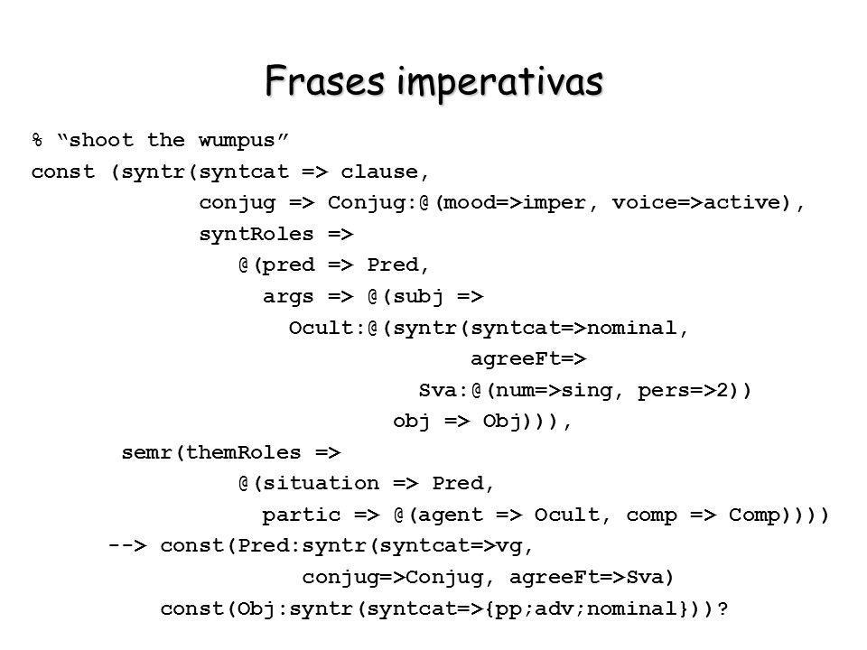 Frases imperativas % shoot the wumpus const (syntr(syntcat => clause, conjug => Conjug:@(mood=>imper, voice=>active), syntRoles => @(pred => Pred, arg