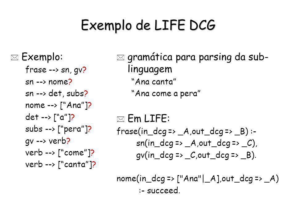 Exemplo de LIFE DCG * Exemplo: frase --> sn, gv? sn --> nome? sn --> det, subs? nome --> [Ana]? det --> [a]? subs --> [pera]? gv --> verb? verb --> [c