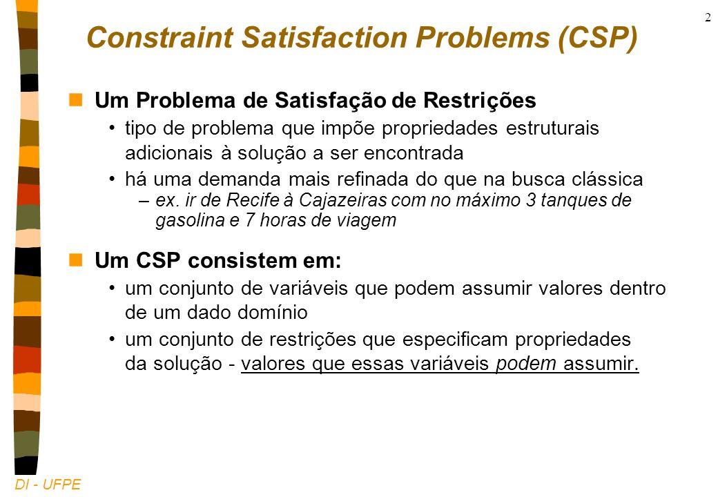 DI - UFPE 2 Constraint Satisfaction Problems (CSP) nUm Problema de Satisfação de Restrições tipo de problema que impõe propriedades estruturais adicionais à solução a ser encontrada há uma demanda mais refinada do que na busca clássica –ex.