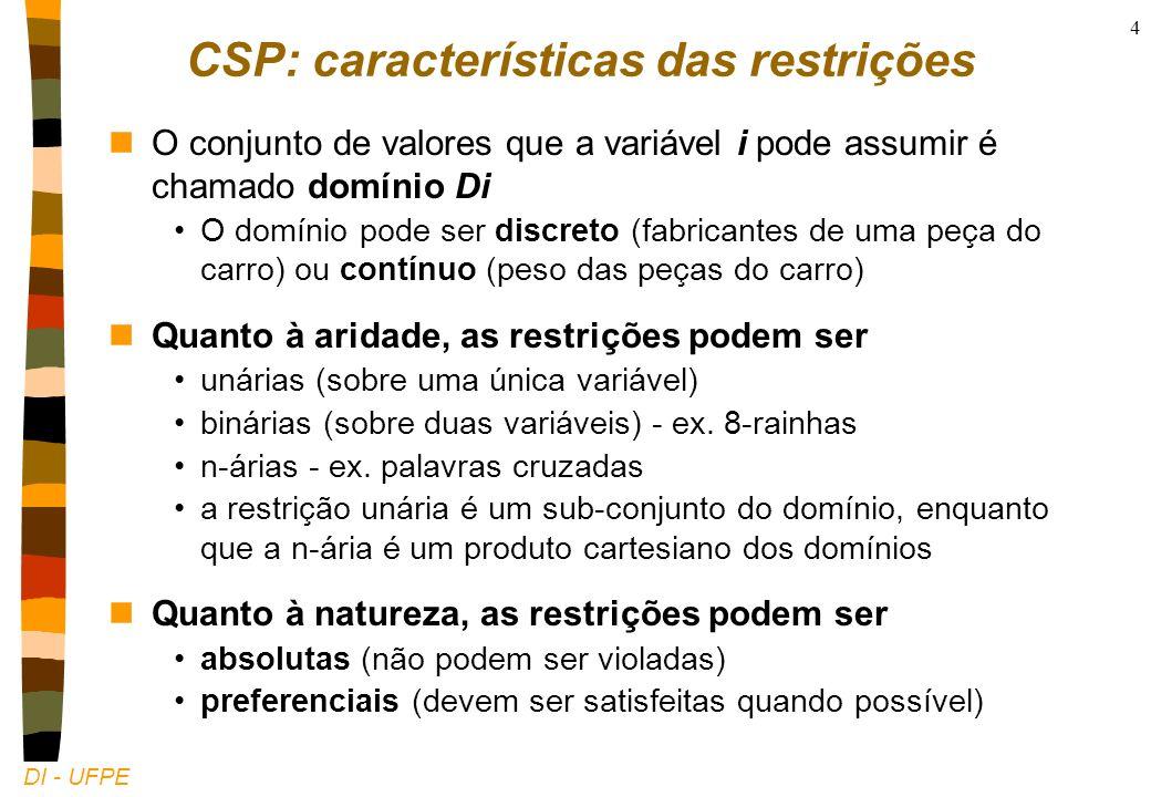 DI - UFPE 4 CSP: características das restrições nO conjunto de valores que a variável i pode assumir é chamado domínio Di O domínio pode ser discreto (fabricantes de uma peça do carro) ou contínuo (peso das peças do carro) nQuanto à aridade, as restrições podem ser unárias (sobre uma única variável) binárias (sobre duas variáveis) - ex.