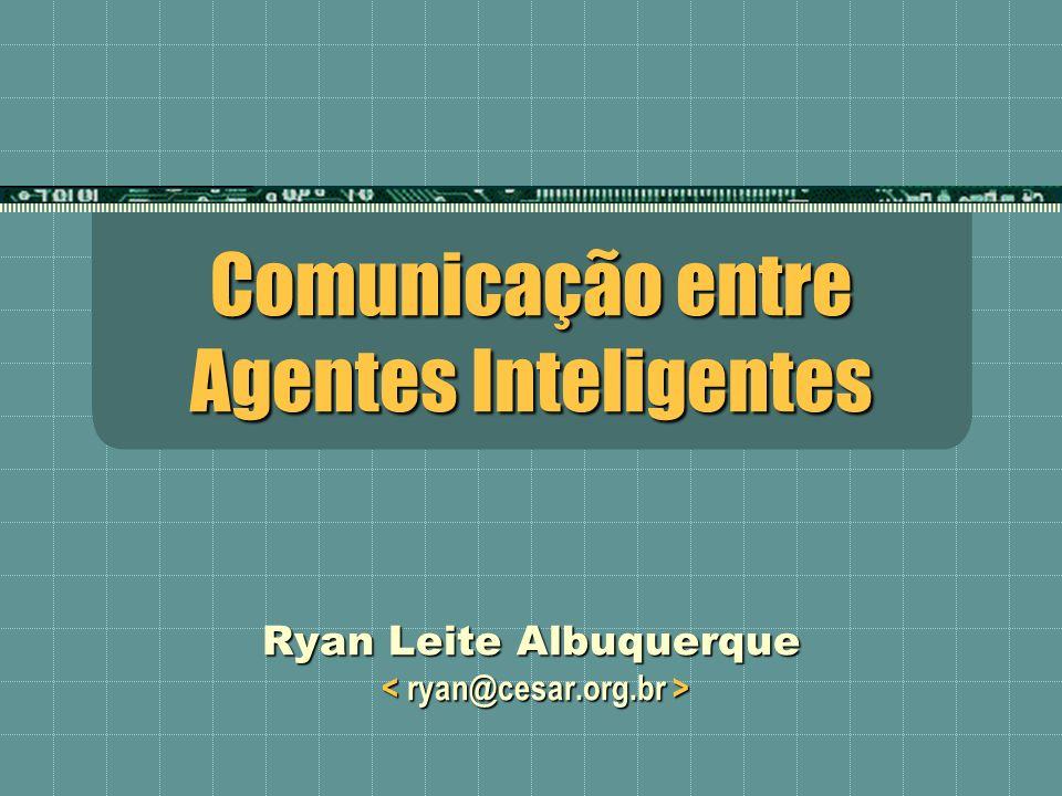 Comunicação entre Agentes Inteligentes Ryan Leite Albuquerque Ryan Leite Albuquerque