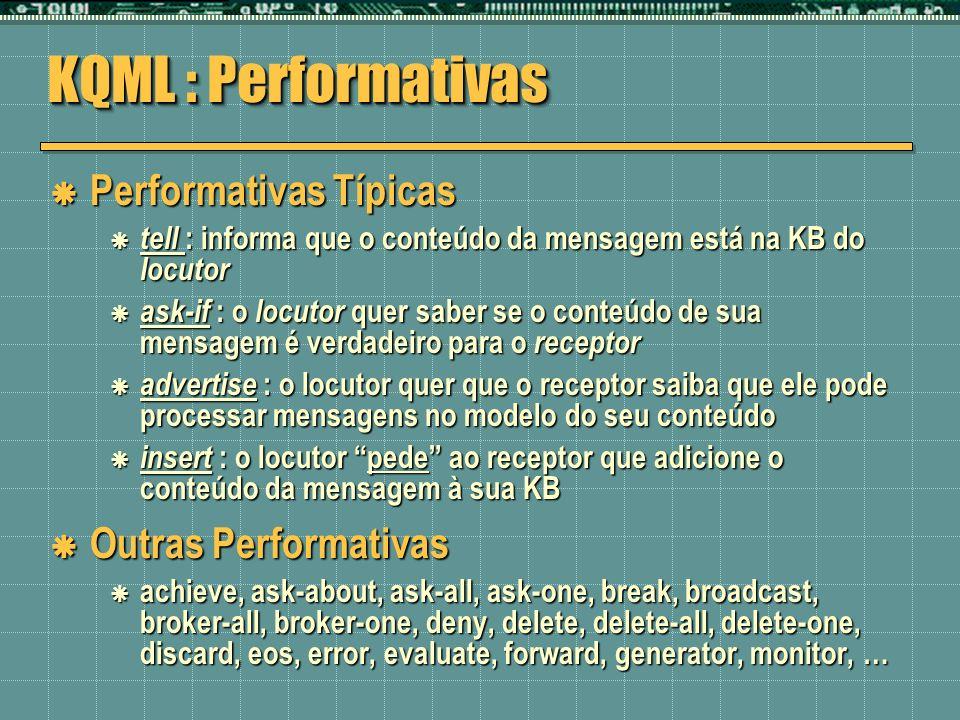 KQML : Performativas Performativas Típicas Performativas Típicas tell : informa que o conteúdo da mensagem está na KB do locutor tell : informa que o