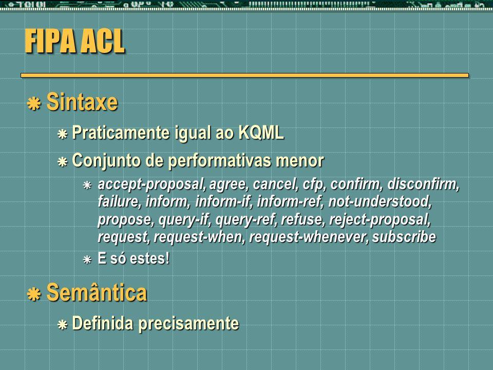 FIPA ACL Sintaxe Sintaxe Praticamente igual ao KQML Praticamente igual ao KQML Conjunto de performativas menor Conjunto de performativas menor accept-