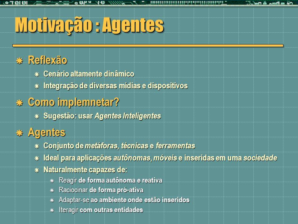 Motivação : Agentes Reflexão Reflexão Cenário altamente dinâmico Cenário altamente dinâmico Integração de diversas mídias e dispositivos Integração de