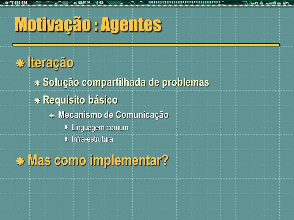 Motivação : Agentes Iteração Iteração Solução compartilhada de problemas Solução compartilhada de problemas Requisito básico Requisito básico Mecanism
