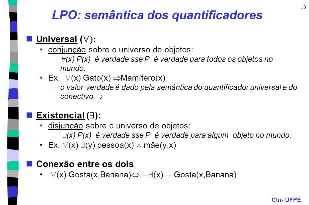 CIn- UFPE 13 LPO: semântica dos quantificadores Universal ( conjunção sobre o universo de objetos: (x) P(x) é verdade sse P é verdade para todos os ob