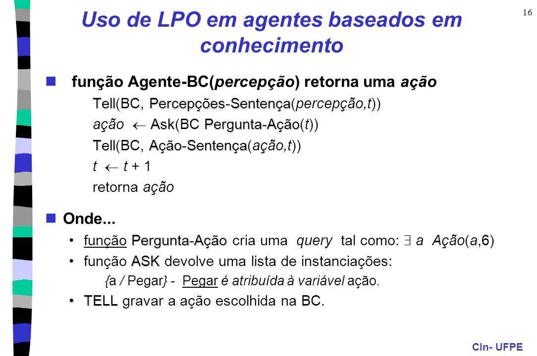 CIn- UFPE 16 Uso de LPO em agentes baseados em conhecimento função Agente-BC(percepção) retorna uma ação TellPercepções-Sentença Tell(BC, Percepções-S