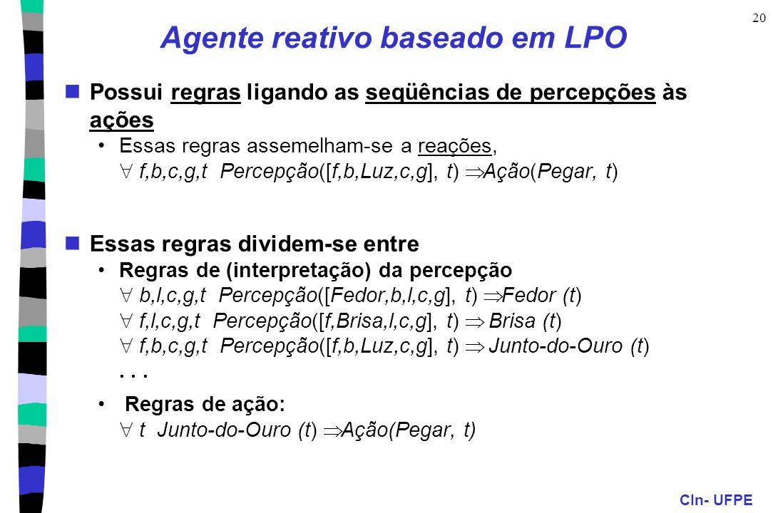 CIn- UFPE 20 Agente reativo baseado em LPO Possui regras ligando as seqüências de percepções às ações Essas regras assemelham-se a reações, f,b,c,g,t