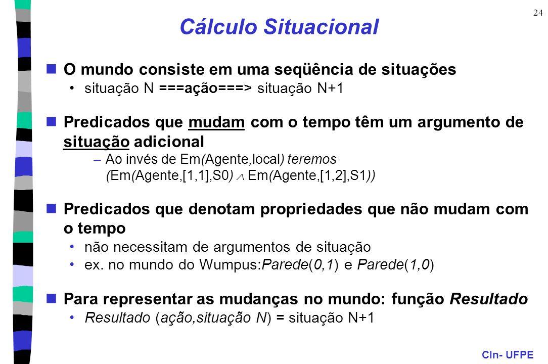 CIn- UFPE 24 Cálculo Situacional O mundo consiste em uma seqüência de situações situação N ===ação===> situação N+1 Predicados que mudam com o tempo t