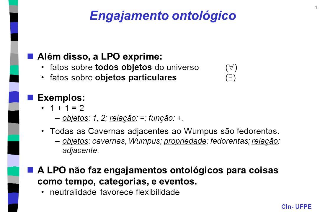 CIn- UFPE 4 Engajamento ontológico Além disso, a LPO exprime: fatos sobre todos objetos do universo ( ) fatos sobre objetos particulares( ) Exemplos: