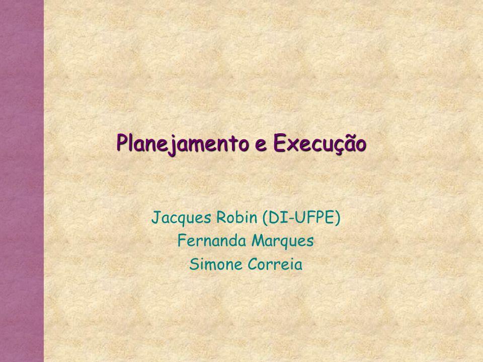 Planejamento e Execução Jacques Robin (DI-UFPE) Fernanda Marques Simone Correia