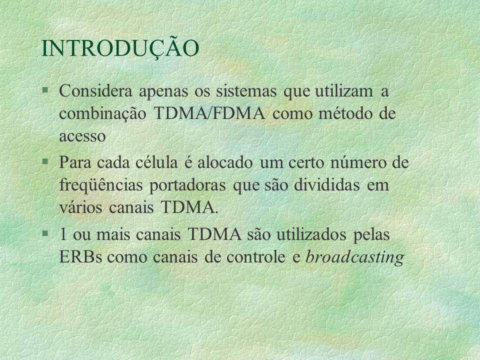 INTRODUÇÃO §Considera apenas os sistemas que utilizam a combinação TDMA/FDMA como método de acesso §Para cada célula é alocado um certo número de freqüências portadoras que são divididas em vários canais TDMA.