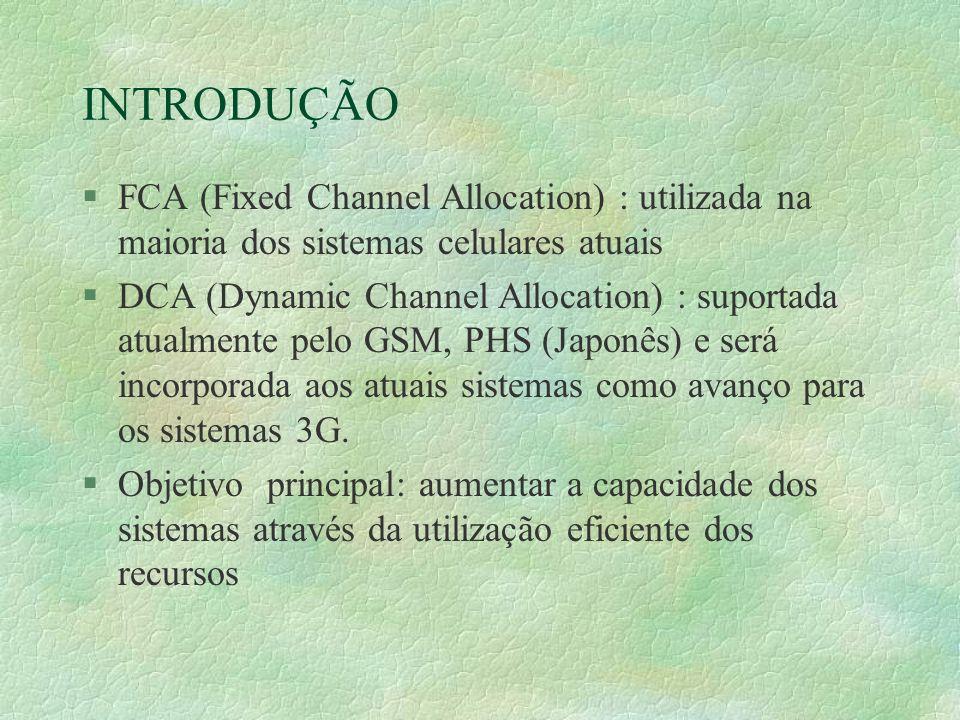 INTRODUÇÃO §FCA (Fixed Channel Allocation) : utilizada na maioria dos sistemas celulares atuais §DCA (Dynamic Channel Allocation) : suportada atualmente pelo GSM, PHS (Japonês) e será incorporada aos atuais sistemas como avanço para os sistemas 3G.