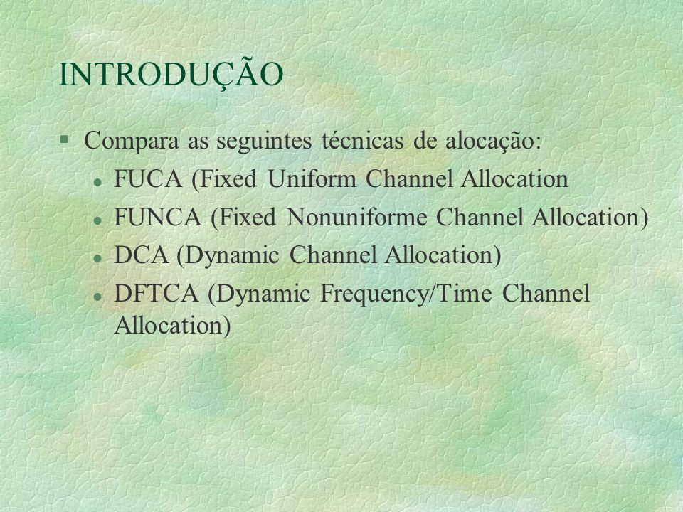 INTRODUÇÃO §Compara as seguintes técnicas de alocação: l FUCA (Fixed Uniform Channel Allocation l FUNCA (Fixed Nonuniforme Channel Allocation) l DCA (Dynamic Channel Allocation) l DFTCA (Dynamic Frequency/Time Channel Allocation)