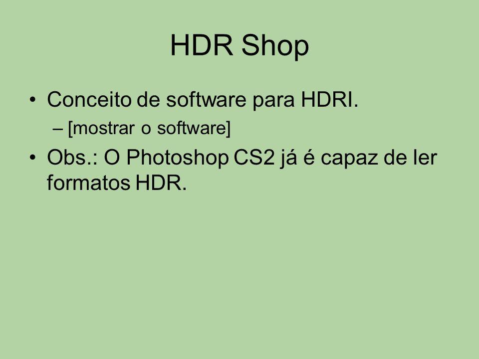 HDR Shop Conceito de software para HDRI. –[mostrar o software] Obs.: O Photoshop CS2 já é capaz de ler formatos HDR.