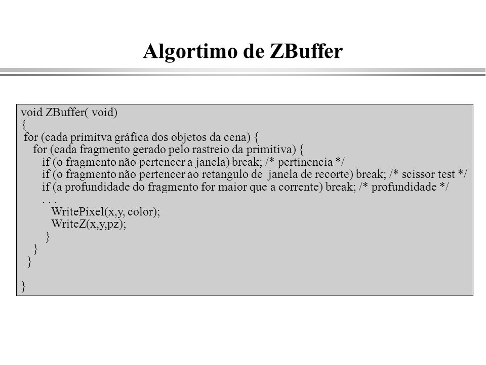 Algortimo de ZBuffer void ZBuffer( void) { for (cada primitva gráfica dos objetos da cena) { for (cada fragmento gerado pelo rastreio da primitiva) {