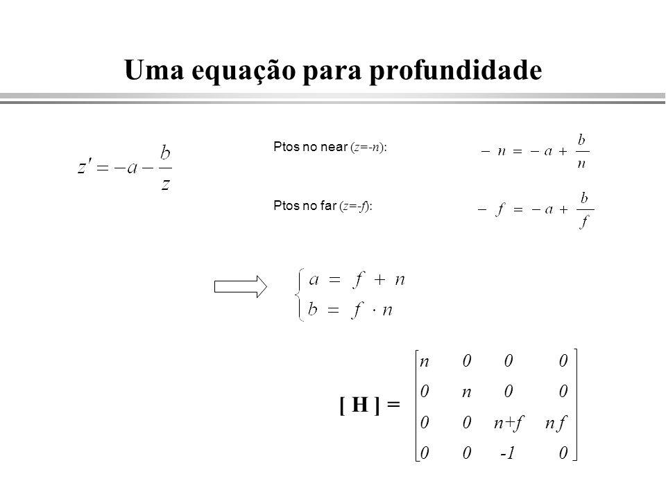 Uma equação para profundidade Ptos no near (z=-n): Ptos no far (z=-f): [ H ] = n 0 0 0 0 n 0 0 0 0 n+f 0 0 n f 0