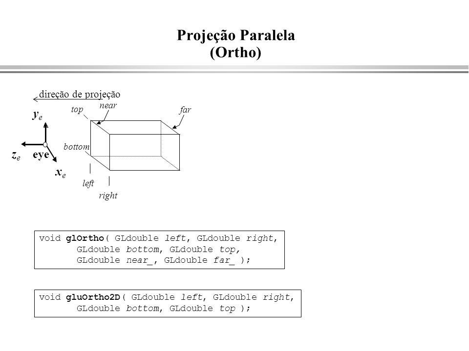 zeze Projeção Paralela (Ortho) xexe yeye left right bottom top near far void glOrtho( GLdouble left, GLdouble right, GLdouble bottom, GLdouble top, GL
