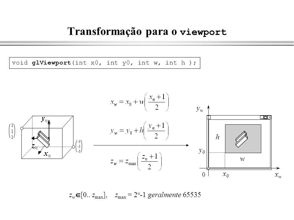 Transformação para o viewport xnxn ynyn znzn 111111 void glViewport(int x0, int y0, int w, int h ); z w [0.. z max ], z max = 2 n -1 geralmente 65535