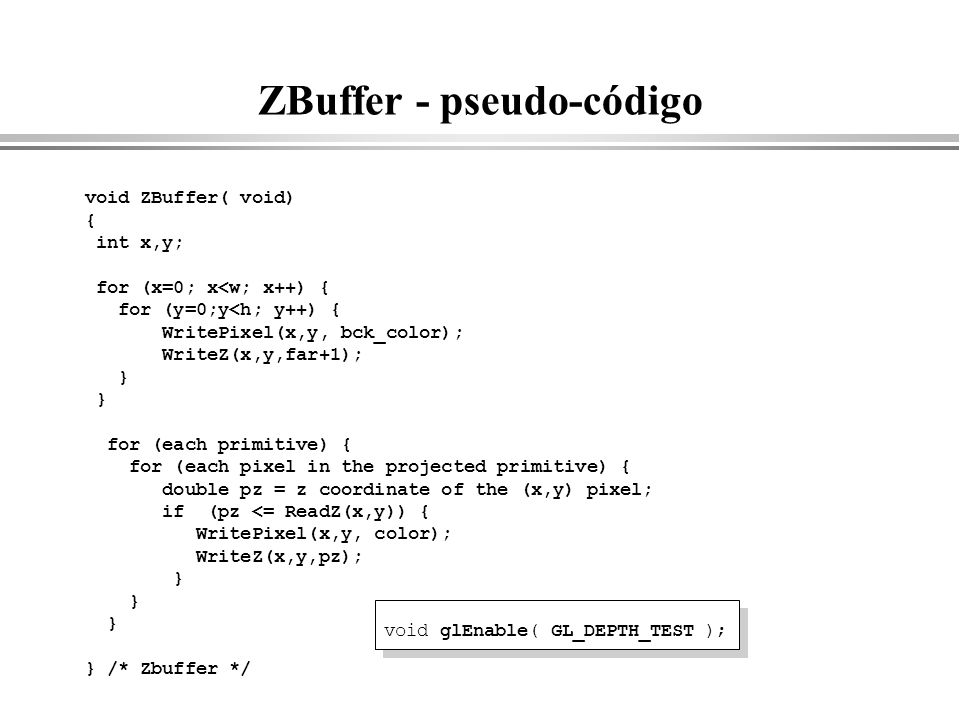 ZBuffer - pseudo-código void ZBuffer( void) { int x,y; for (x=0; x<w; x++) { for (y=0;y<h; y++) { WritePixel(x,y, bck_color); WriteZ(x,y,far+1); } for