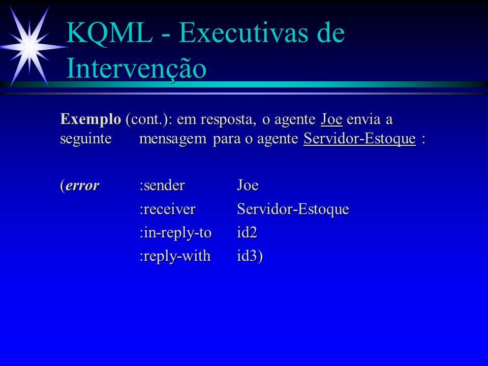KQML - Executivas de Intervenção ä error - S indica a R que recebeu uma mensagem não compreendida; ä sorry - S diz a R que compreende sua mensagem, mas não pode prover uma resposta; Exemplo : O agente Servidor-Estoque envia a seguinte mensagem para o agente Joe : (tell:receiverJoe :reply-withid2 :in-reply-toid1 :languageLProlog :ontologyEstoque-IBM :content(Computador IBM 14))