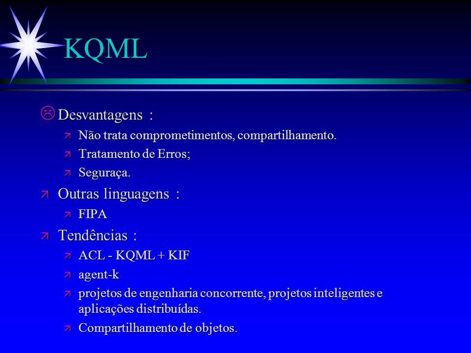 KQML - Aplicações Tem-se usado KQML em : ä Aplicações de banco de dados distribuídos e/ou heterogêneos (mediadores); ä Vários experimentos de integração de tecnologia no laboratório de Roma da ARPA; ä Integração de clientes com mediadores e servidores em ambientes distribuídos; ä Ligações Browsres WWW com Mediadores; ä Jogos;