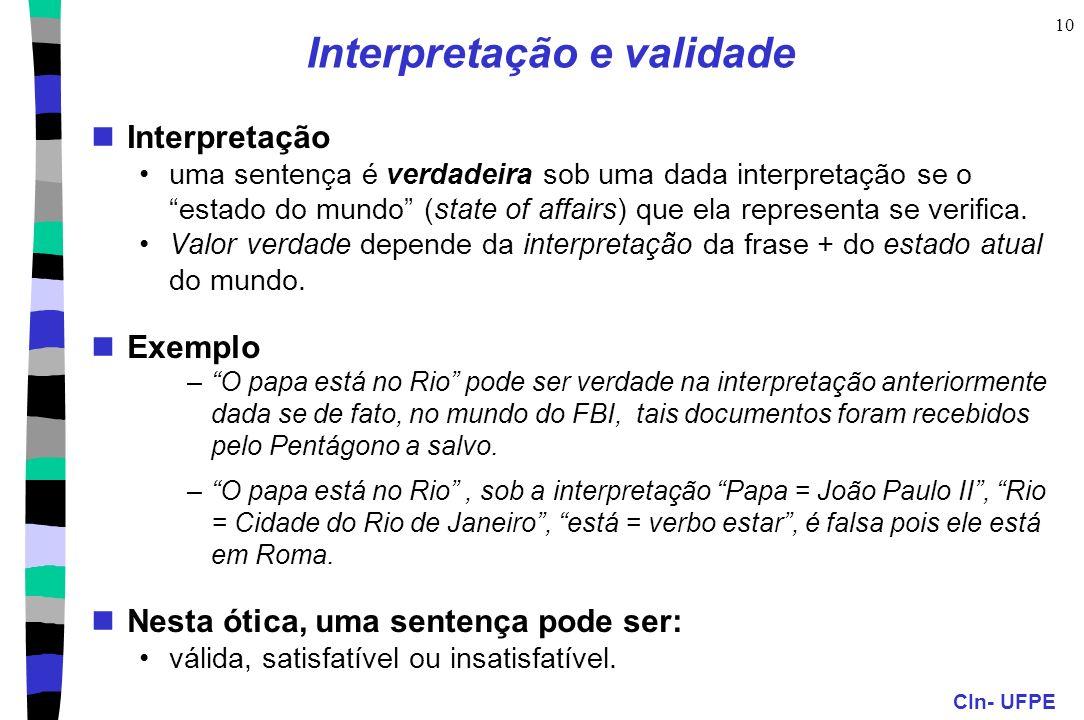 CIn- UFPE 10 Interpretação e validade Interpretação uma sentença é verdadeira sob uma dada interpretação se o estado do mundo (state of affairs) que e