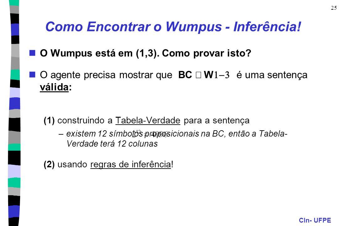CIn- UFPE 25 Como Encontrar o Wumpus - Inferência! O Wumpus está em (1,3). Como provar isto? O agente precisa mostrar que BC W é uma sentença válida: