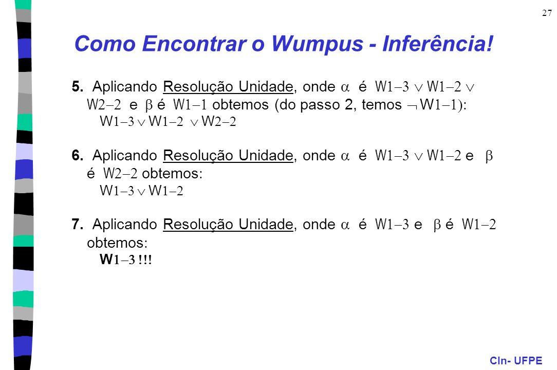 CIn- UFPE 27 Como Encontrar o Wumpus - Inferência! 5. Aplicando Resolução Unidade, onde é W W W e é W obtemos (do passo 2, temos W W W W 6. Aplicando