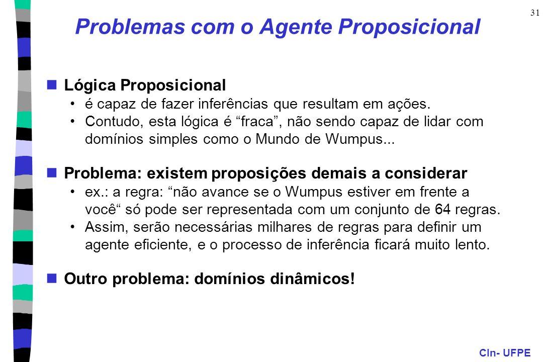 CIn- UFPE 31 Problemas com o Agente Proposicional Lógica Proposicional é capaz de fazer inferências que resultam em ações. Contudo, esta lógica é frac