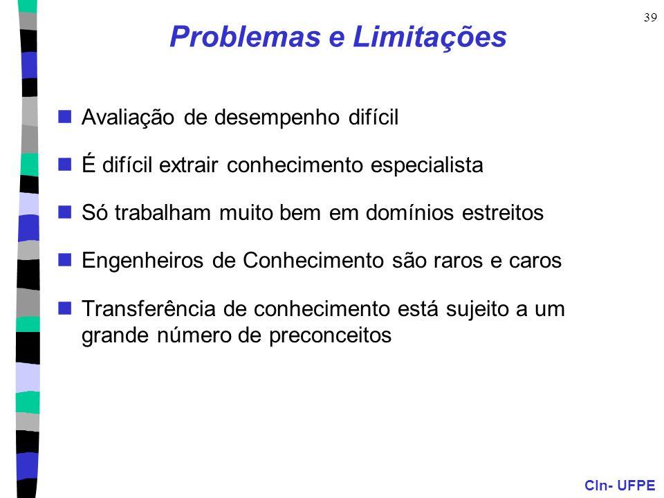 CIn- UFPE 39 Problemas e Limitações Avaliação de desempenho difícil É difícil extrair conhecimento especialista Só trabalham muito bem em domínios est