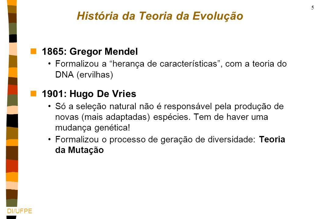 DI/UFPE 5 História da Teoria da Evolução n1865: Gregor Mendel Formalizou a herança de características, com a teoria do DNA (ervilhas) n1901: Hugo De Vries Só a seleção natural não é responsável pela produção de novas (mais adaptadas) espécies.
