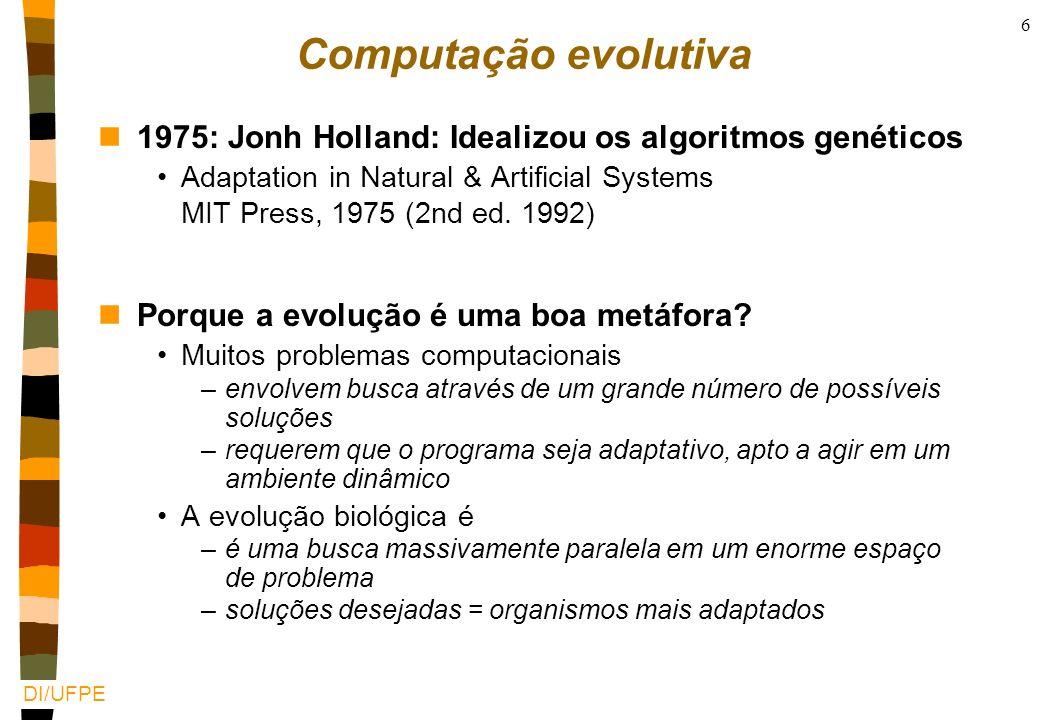 DI/UFPE 6 Computação evolutiva n1975: Jonh Holland: Idealizou os algoritmos genéticos Adaptation in Natural & Artificial Systems MIT Press, 1975 (2nd ed.