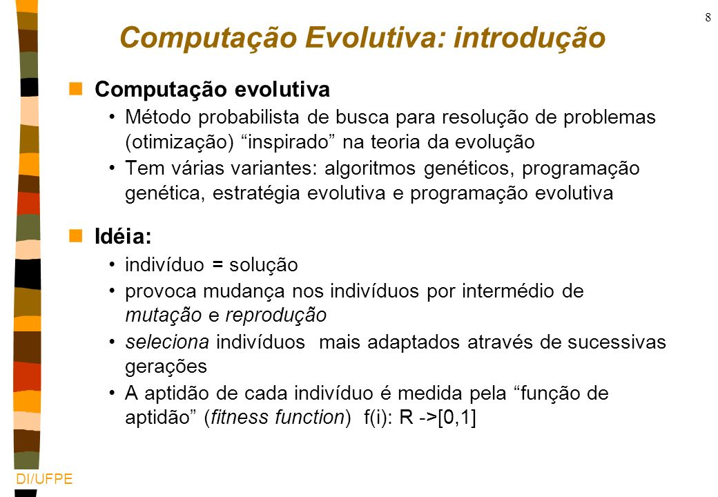DI/UFPE 8 Computação Evolutiva: introdução nComputação evolutiva Método probabilista de busca para resolução de problemas (otimização) inspirado na teoria da evolução Tem várias variantes: algoritmos genéticos, programação genética, estratégia evolutiva e programação evolutiva nIdéia: indivíduo = solução provoca mudança nos indivíduos por intermédio de mutação e reprodução seleciona indivíduos mais adaptados através de sucessivas gerações A aptidão de cada indivíduo é medida pela função de aptidão (fitness function) f(i): R ->[0,1]